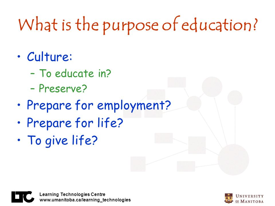 Learning Technologies Centre www.umanitoba.ca/learning_technologies What is the purpose of education.