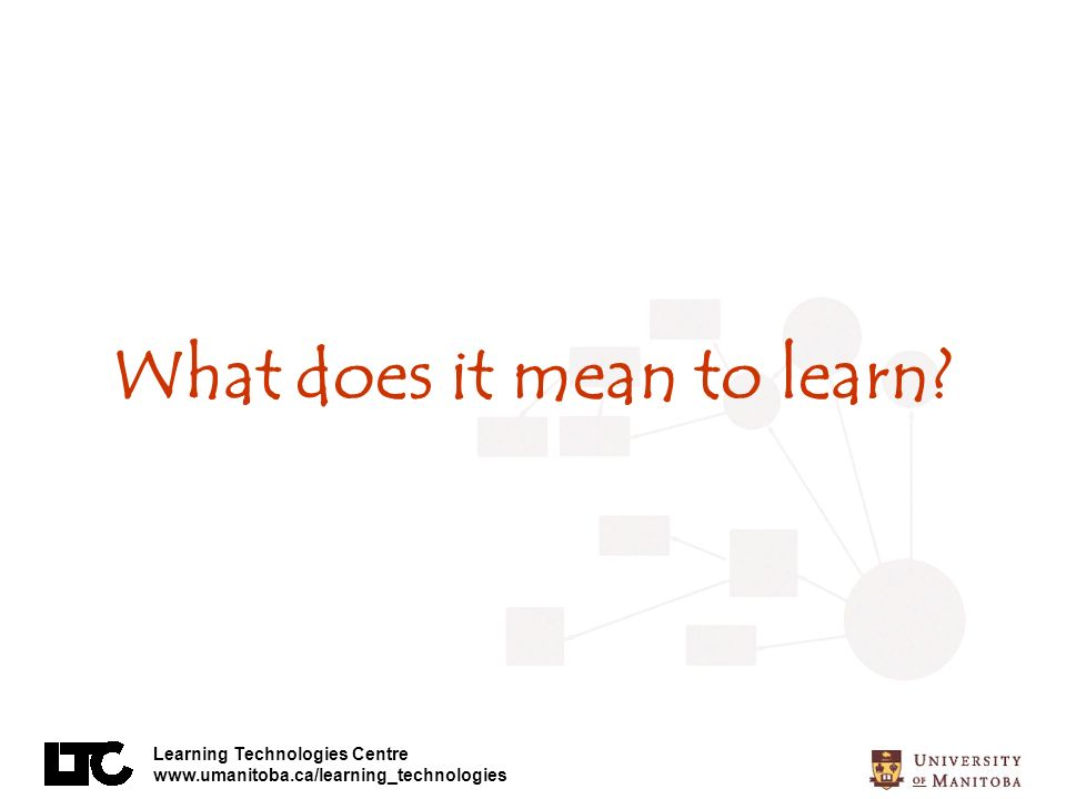 Learning Technologies Centre www.umanitoba.ca/learning_technologies What does it mean to learn?