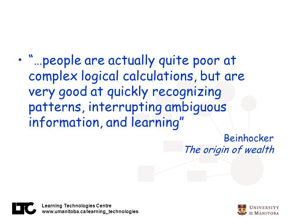 Learning Technologies Centre www.umanitoba.ca/learning_technologies …people are actually quite poor at complex logical calculations, but are very good at quickly recognizing patterns, interrupting ambiguous information, and learning Beinhocker The origin of wealth