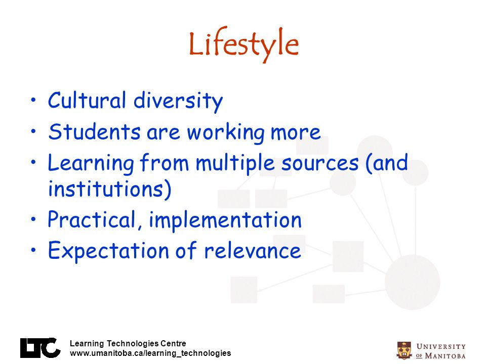 Learning Technologies Centre www.umanitoba.ca/learning_technologies Lifestyle Cultural diversity Students are working more Learning from multiple sources (and institutions) Practical, implementation Expectation of relevance