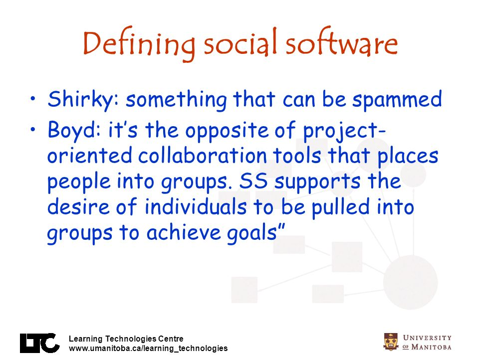 Learning Technologies Centre www.umanitoba.ca/learning_technologies Defining social software Shirky: something that can be spammed Boyd: its the opposite of project- oriented collaboration tools that places people into groups.