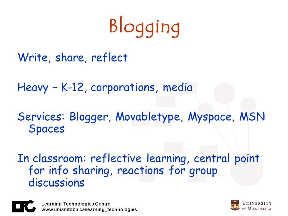 Learning Technologies Centre www.umanitoba.ca/learning_technologies Blogging Write, share, reflect Heavy – K-12, corporations, media Services: Blogger, Movabletype, Myspace, MSN Spaces In classroom: reflective learning, central point for info sharing, reactions for group discussions