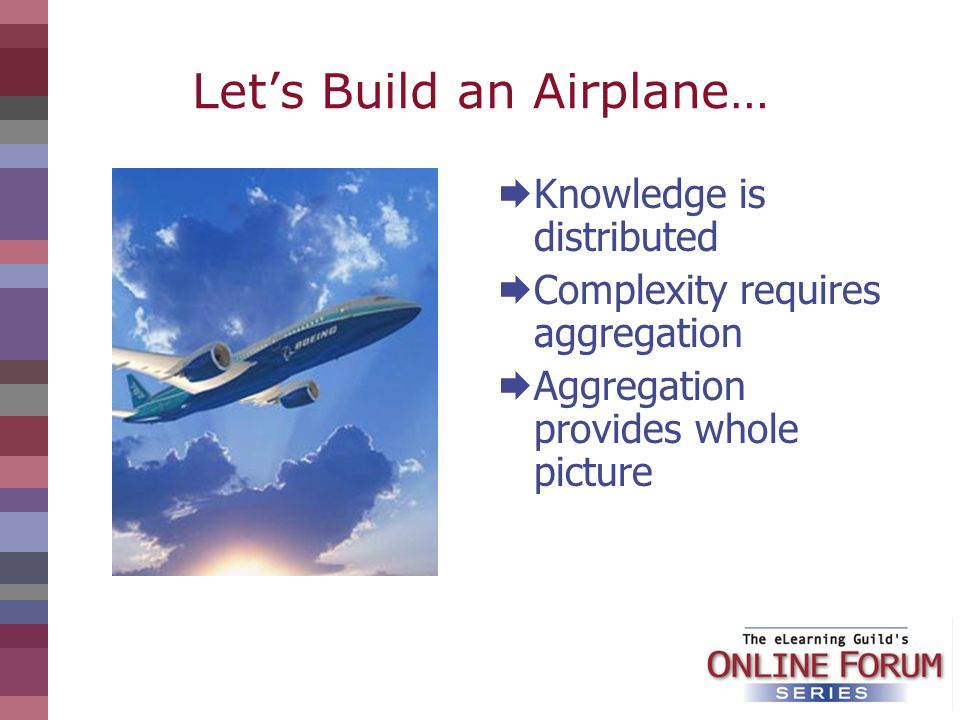 Lets Build an Airplane… Knowledge is distributed Complexity requires aggregation Aggregation provides whole picture