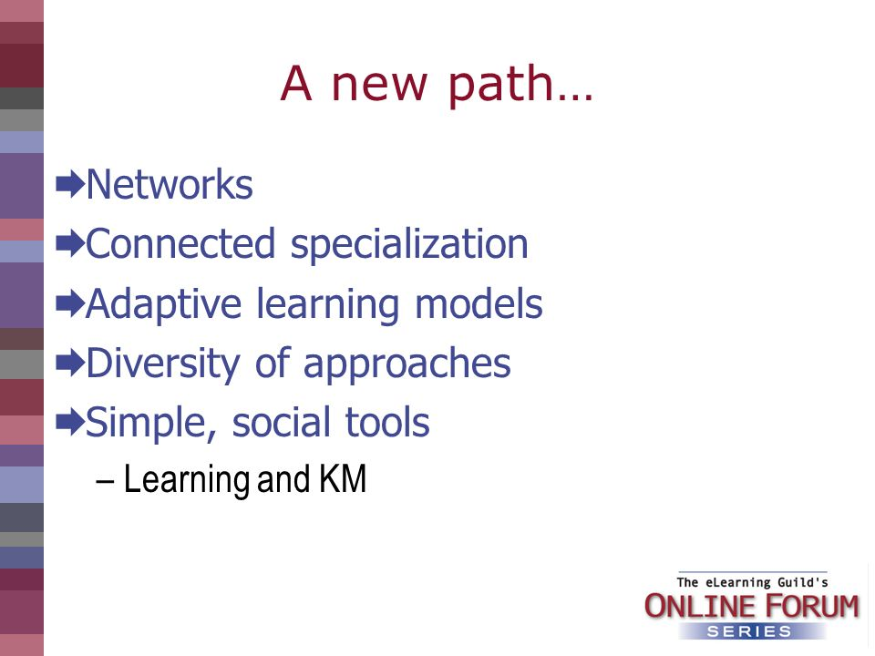 A new path… Networks Connected specialization Adaptive learning models Diversity of approaches Simple, social tools –Learning and KM