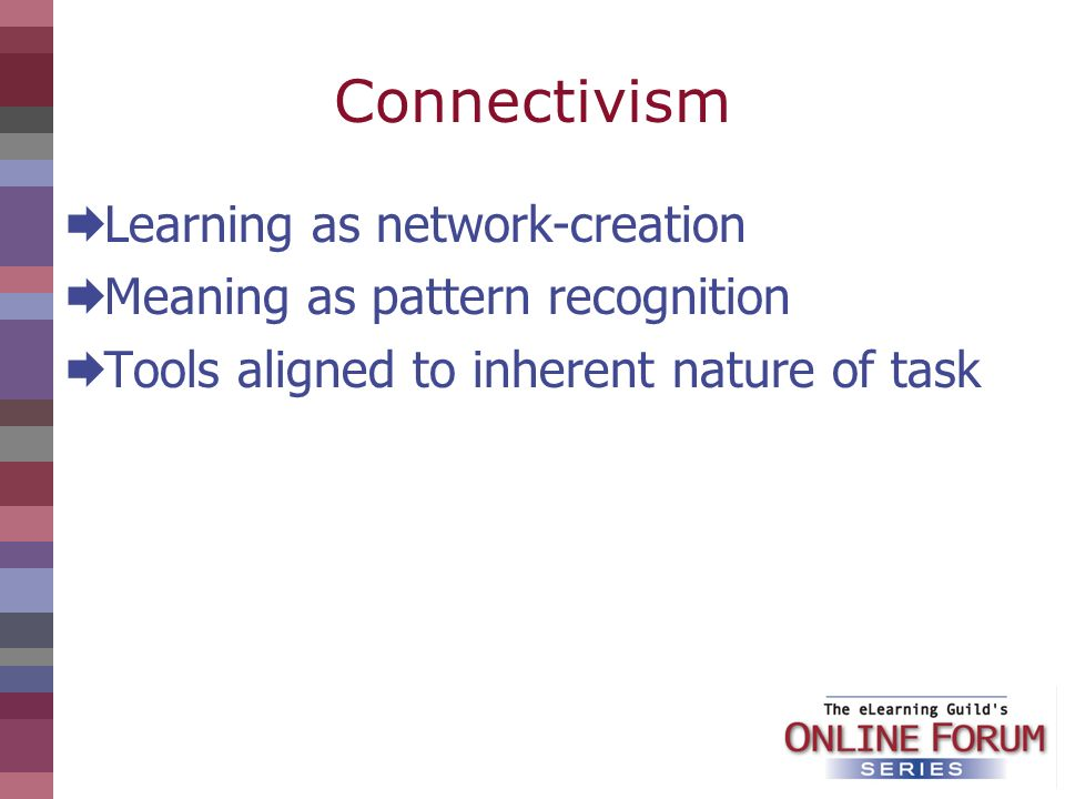 Connectivism Learning as network-creation Meaning as pattern recognition Tools aligned to inherent nature of task