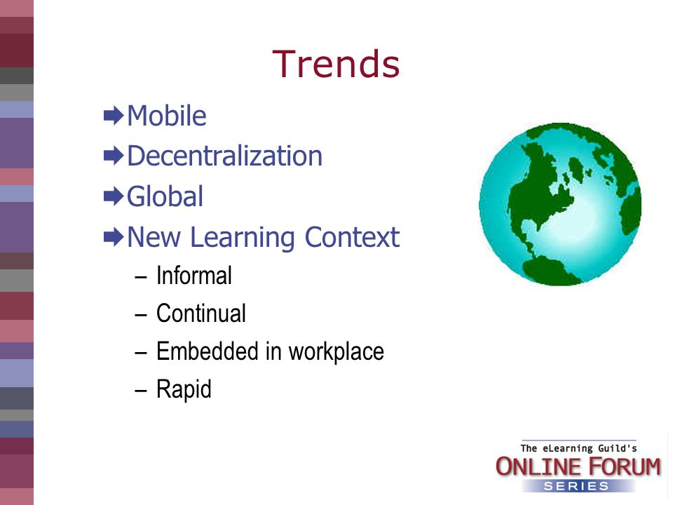 Trends Mobile Decentralization Global New Learning Context –Informal –Continual –Embedded in workplace –Rapid