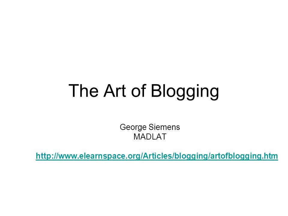 The Art of Blogging George Siemens MADLAT http://www.elearnspace.org/Articles/blogging/artofblogging.htm
