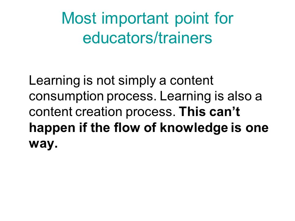 Most important point for educators/trainers Learning is not simply a content consumption process. Learning is also a content creation process. This ca