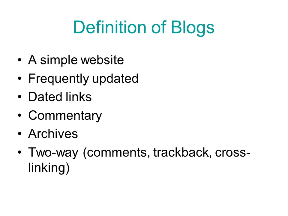 Definition of Blogs A simple website Frequently updated Dated links Commentary Archives Two-way (comments, trackback, cross- linking)