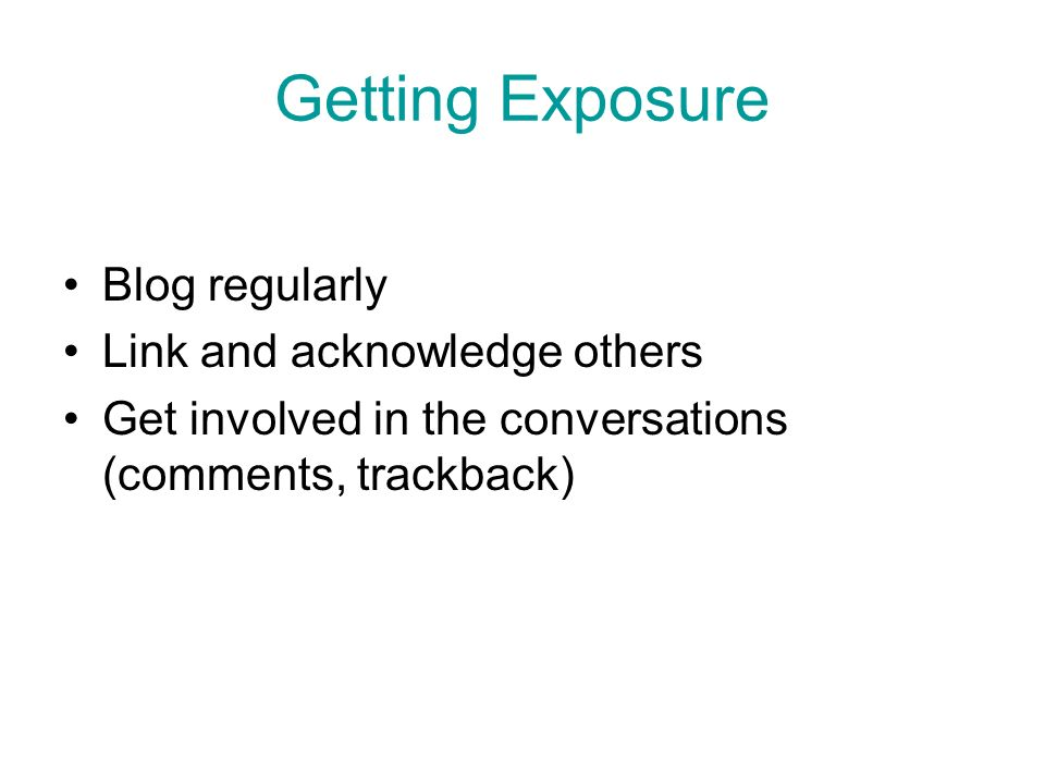 Getting Exposure Blog regularly Link and acknowledge others Get involved in the conversations (comments, trackback)