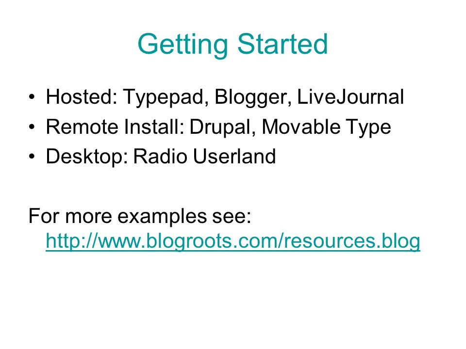 Getting Started Hosted: Typepad, Blogger, LiveJournal Remote Install: Drupal, Movable Type Desktop: Radio Userland For more examples see: http://www.blogroots.com/resources.blog http://www.blogroots.com/resources.blog