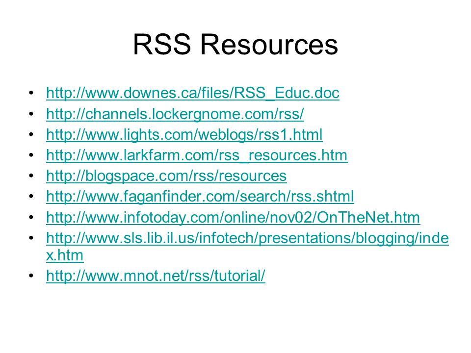 RSS Resources http://www.downes.ca/files/RSS_Educ.doc http://channels.lockergnome.com/rss/ http://www.lights.com/weblogs/rss1.html http://www.larkfarm.com/rss_resources.htm http://blogspace.com/rss/resources http://www.faganfinder.com/search/rss.shtml http://www.infotoday.com/online/nov02/OnTheNet.htm http://www.sls.lib.il.us/infotech/presentations/blogging/inde x.htmhttp://www.sls.lib.il.us/infotech/presentations/blogging/inde x.htm http://www.mnot.net/rss/tutorial/