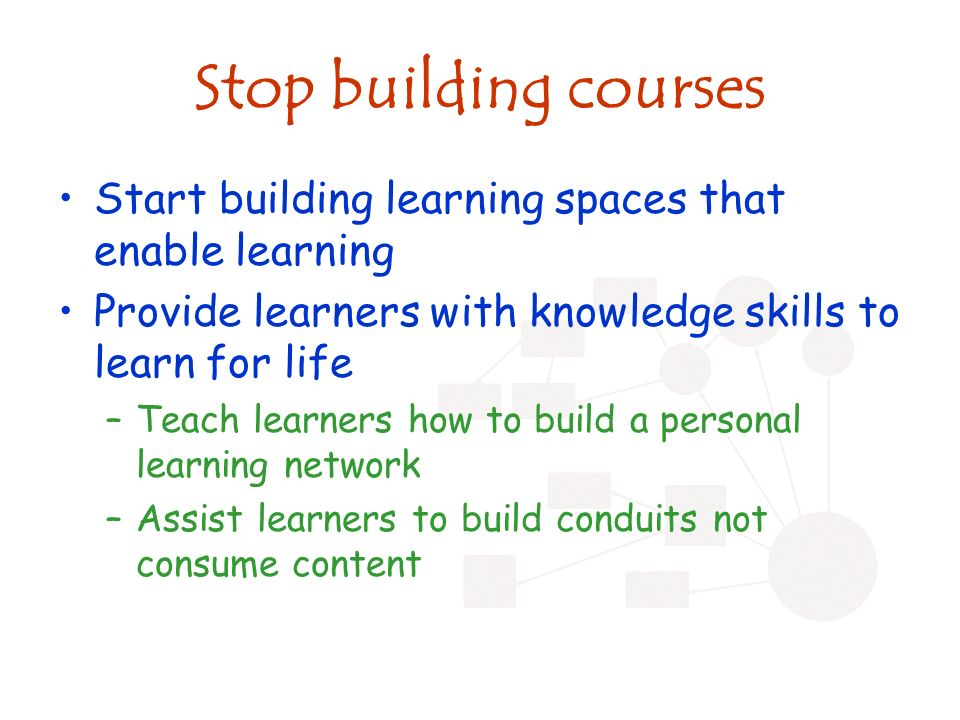 Stop building courses Start building learning spaces that enable learning Provide learners with knowledge skills to learn for life –Teach learners how to build a personal learning network –Assist learners to build conduits not consume content