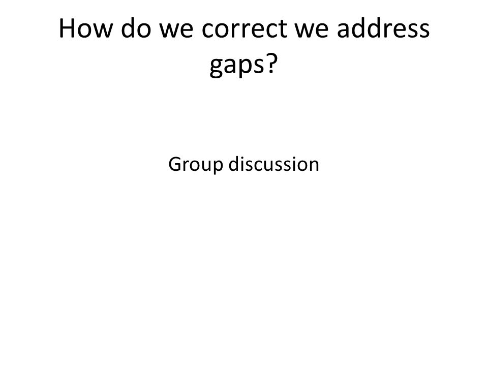 How do we correct we address gaps Group discussion