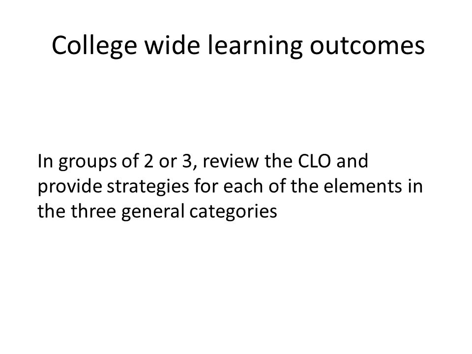 College wide learning outcomes In groups of 2 or 3, review the CLO and provide strategies for each of the elements in the three general categories