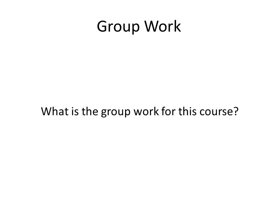 Group Work What is the group work for this course