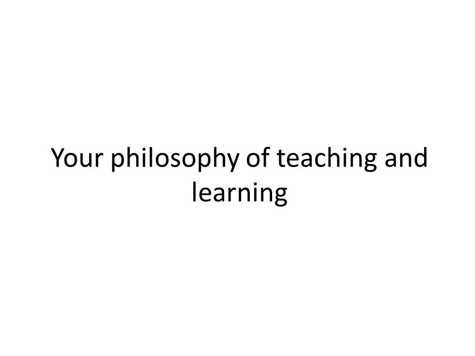 Your philosophy of teaching and learning