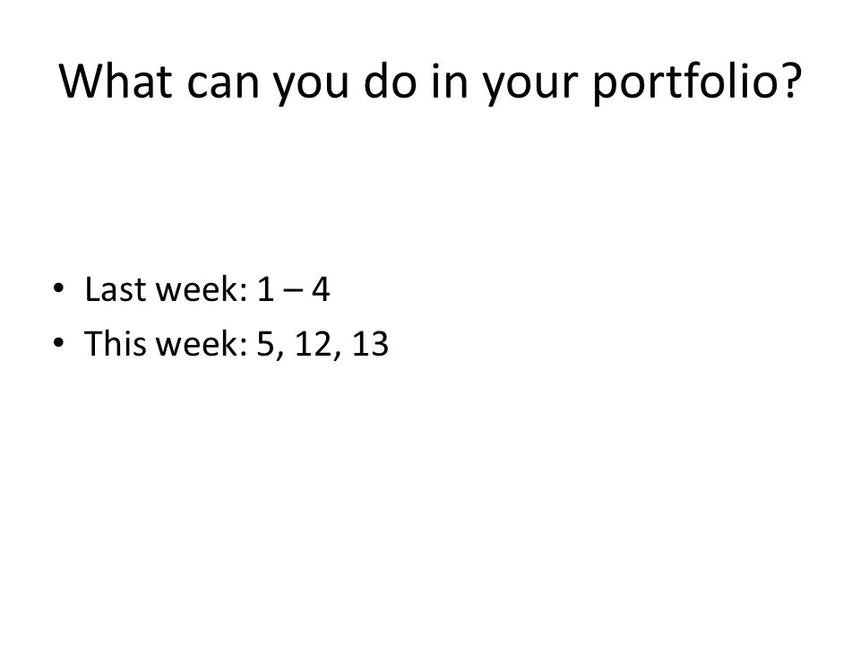 What can you do in your portfolio Last week: 1 – 4 This week: 5, 12, 13