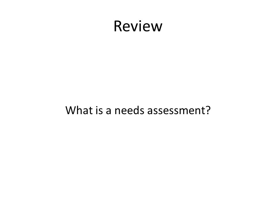 Review What is a needs assessment
