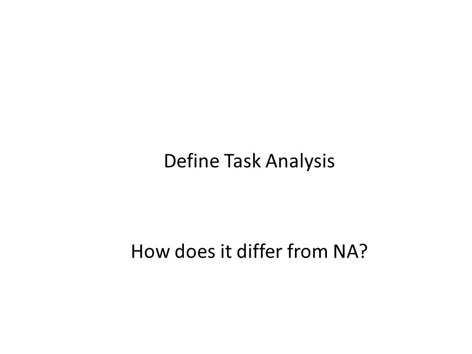 Define Task Analysis How does it differ from NA