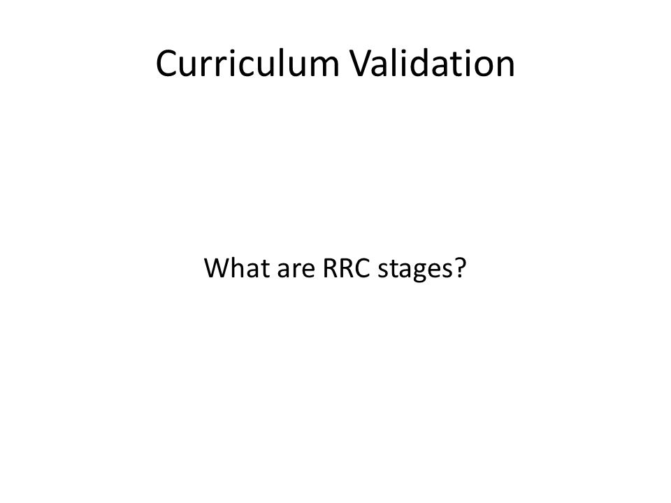 Curriculum Validation What are RRC stages