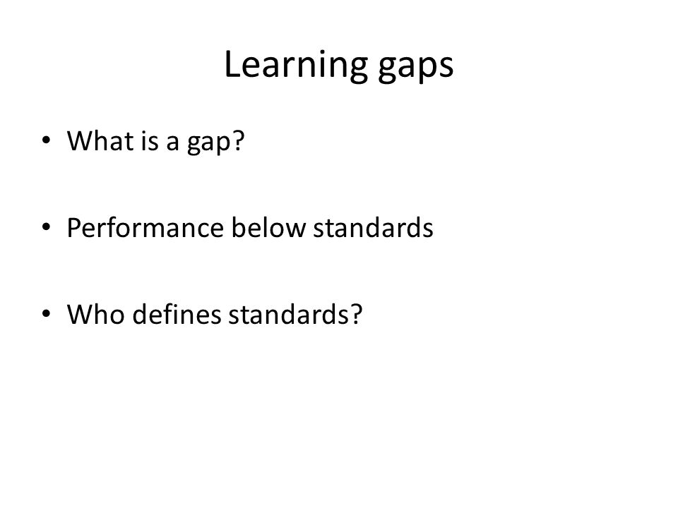 Learning gaps What is a gap Performance below standards Who defines standards