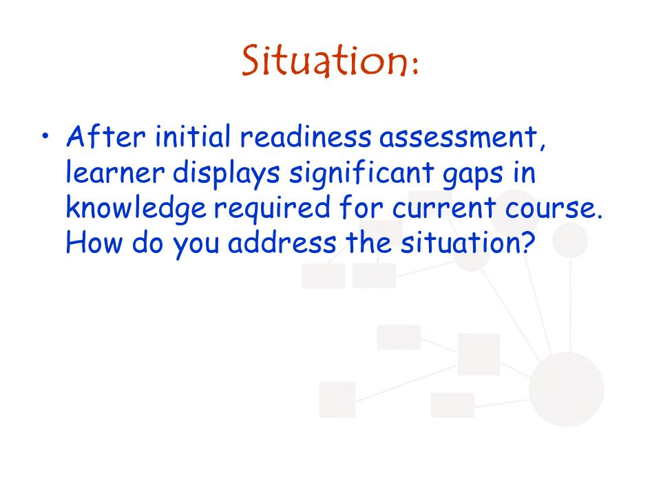 Situation: After initial readiness assessment, learner displays significant gaps in knowledge required for current course.