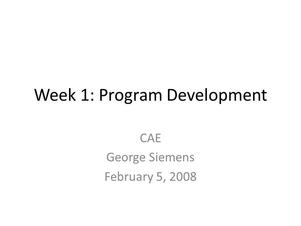 Week 1: Program Development CAE George Siemens February 5, 2008