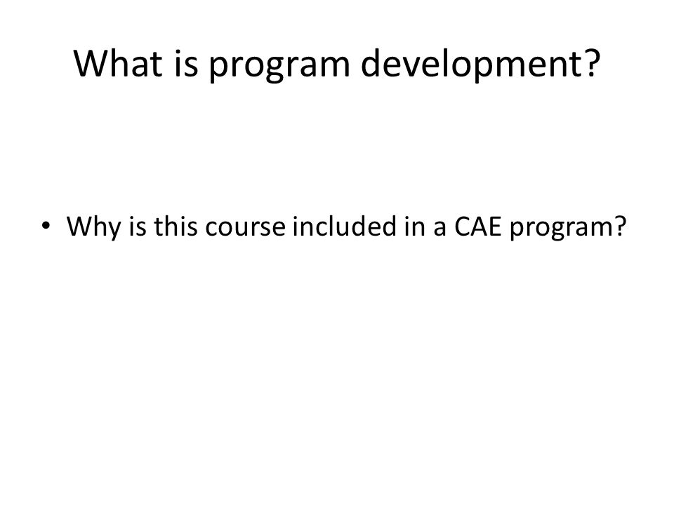 What is program development? Why is this course included in a CAE program?