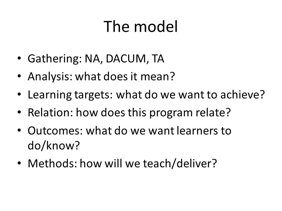 The model Gathering: NA, DACUM, TA Analysis: what does it mean? Learning targets: what do we want to achieve? Relation: how does this program relate?