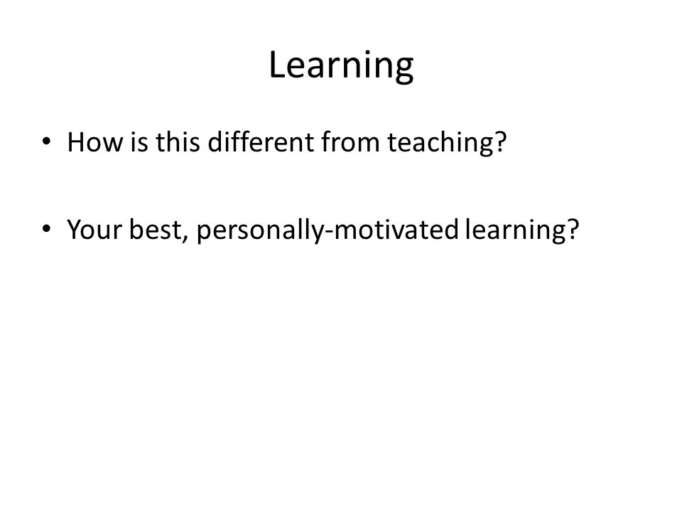 Learning How is this different from teaching? Your best, personally-motivated learning?