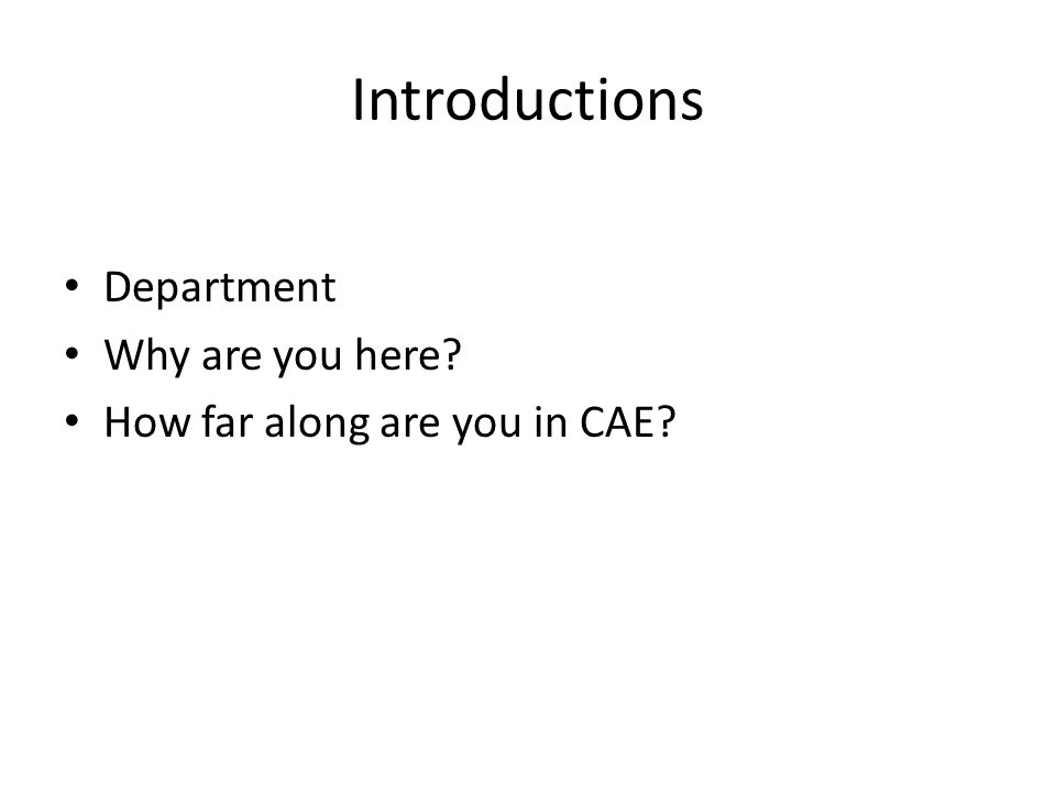 Introductions Department Why are you here? How far along are you in CAE?
