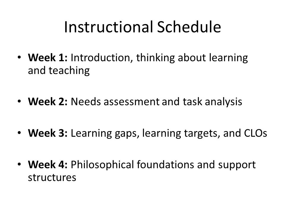 Instructional Schedule Week 1: Introduction, thinking about learning and teaching Week 2: Needs assessment and task analysis Week 3: Learning gaps, le