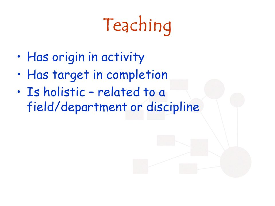 Teaching Has origin in activity Has target in completion Is holistic – related to a field/department or discipline
