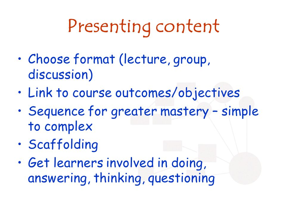 Presenting content Choose format (lecture, group, discussion) Link to course outcomes/objectives Sequence for greater mastery – simple to complex Scaffolding Get learners involved in doing, answering, thinking, questioning