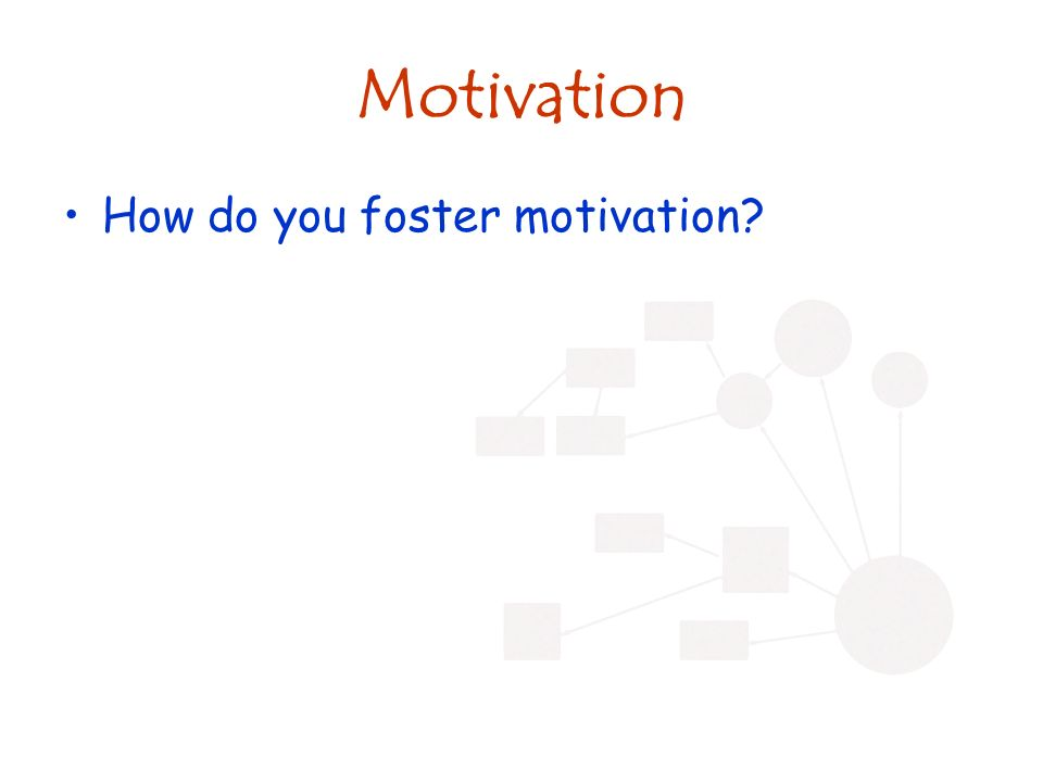 Motivation How do you foster motivation