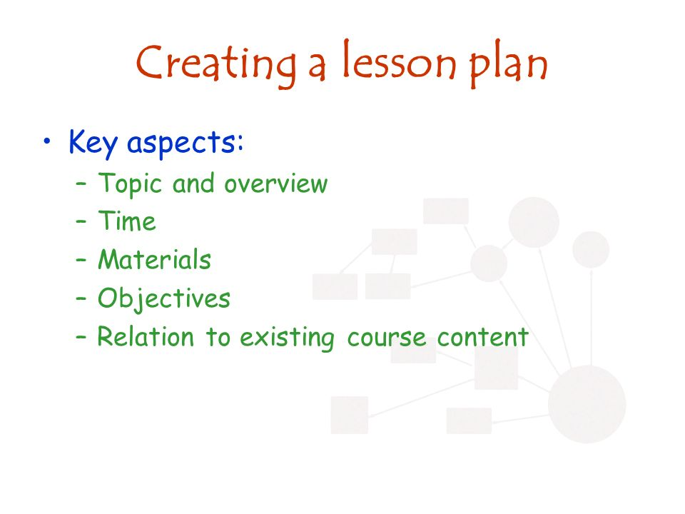 Creating a lesson plan –Review –Opening/ hook –Presentation, discussion, presentation, group, presentation, reflection –Guided practice (if in lab, or application- based learning) –Activities expected of learners (reading, homework, etc) –Overview of next class