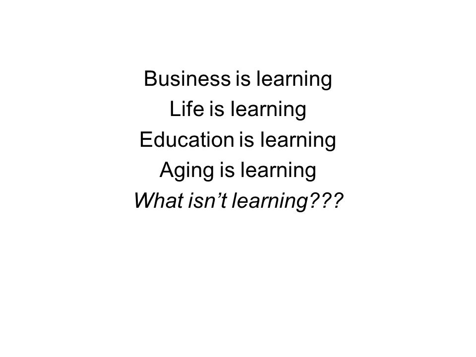 Business is learning Life is learning Education is learning Aging is learning What isnt learning