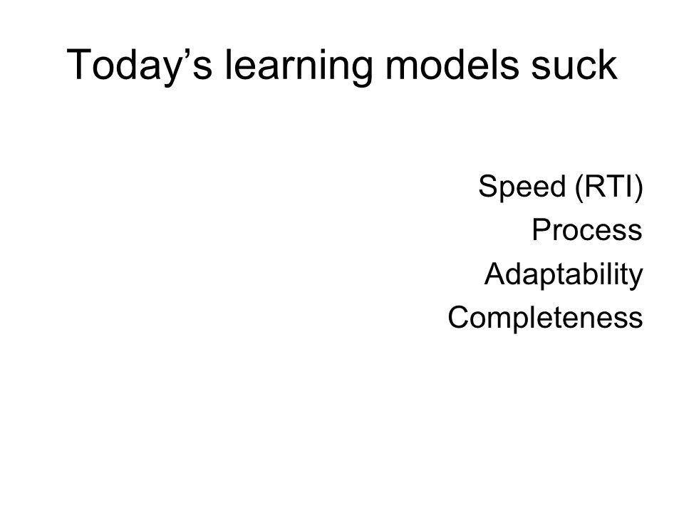Todays learning models suck Speed (RTI) Process Adaptability Completeness