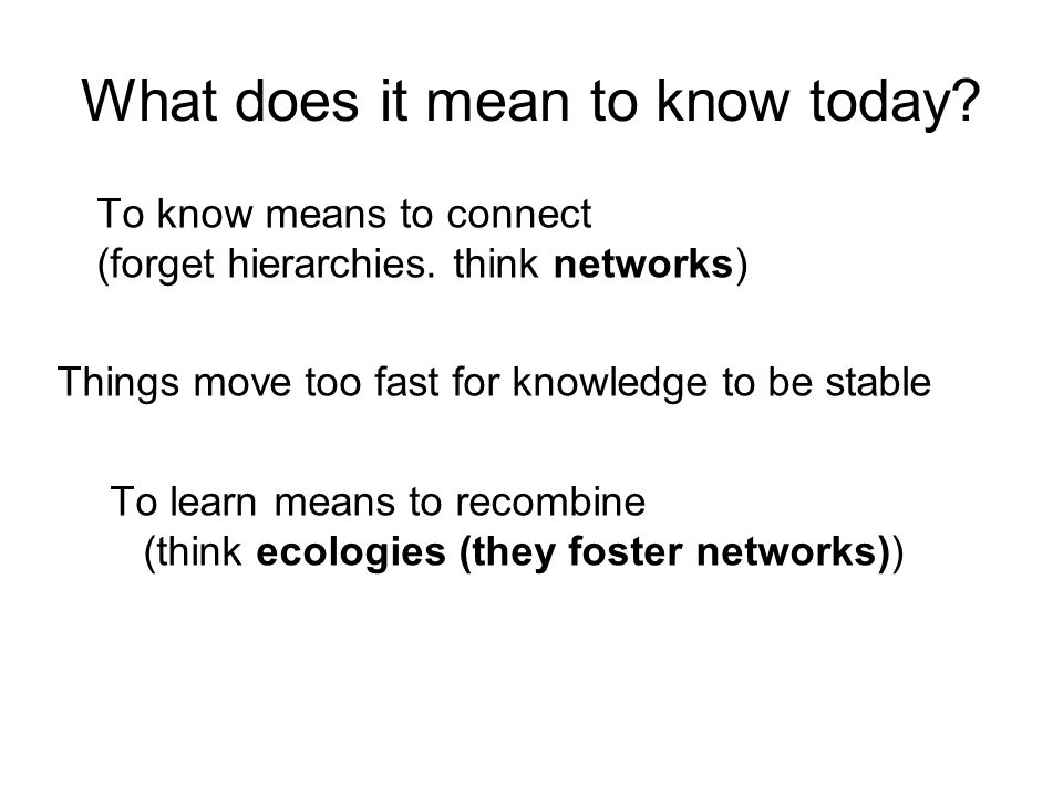 What does it mean to know today. To know means to connect (forget hierarchies.
