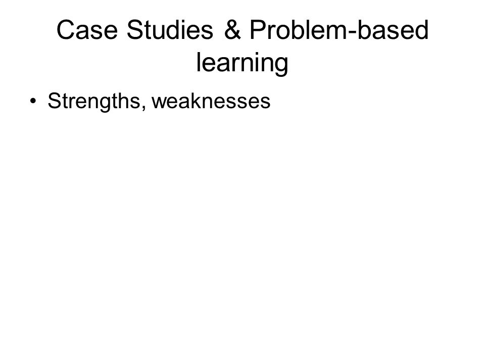 Case Studies & Problem-based learning Strengths, weaknesses