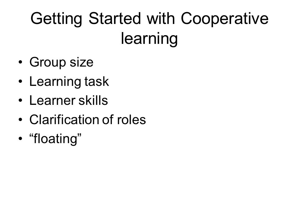 Getting Started with Cooperative learning Group size Learning task Learner skills Clarification of roles floating