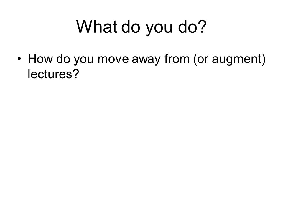 What do you do? How do you move away from (or augment) lectures?