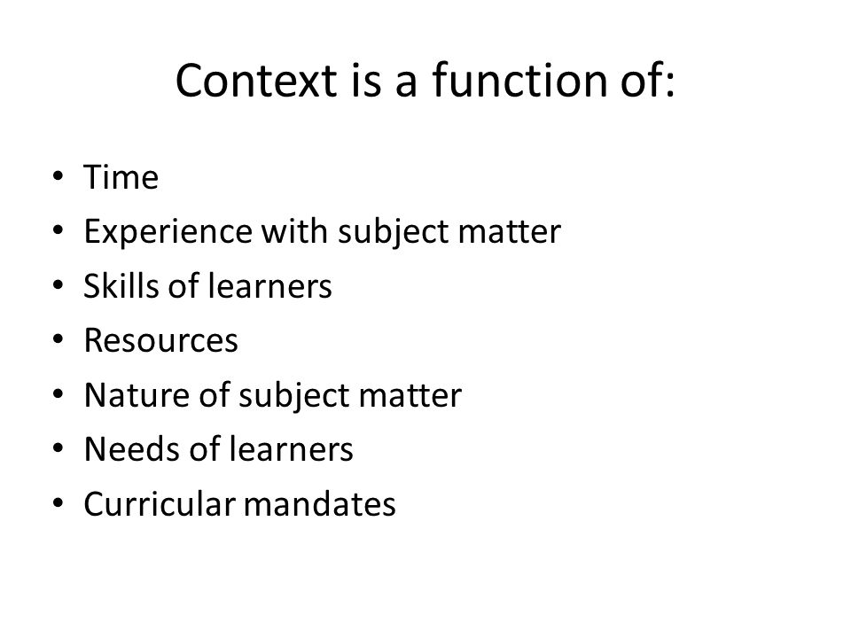 Context is a function of: Time Experience with subject matter Skills of learners Resources Nature of subject matter Needs of learners Curricular mandates