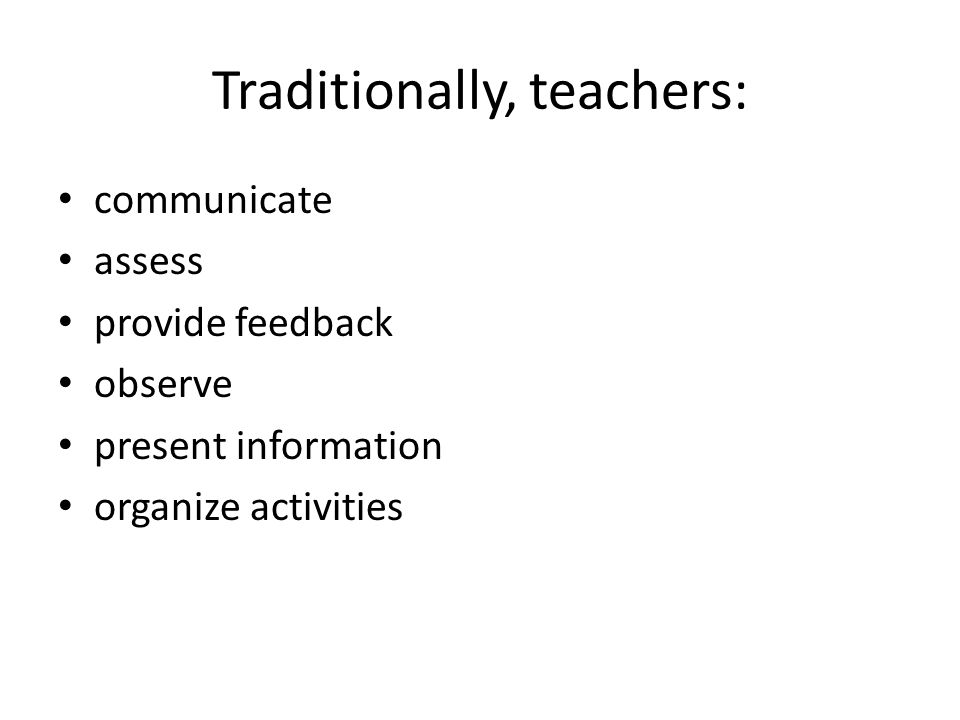 Traditionally, teachers: communicate assess provide feedback observe present information organize activities