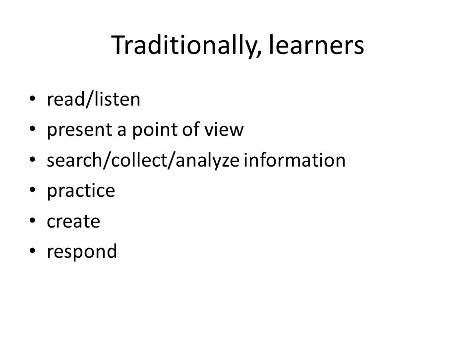 Traditionally, learners read/listen present a point of view search/collect/analyze information practice create respond
