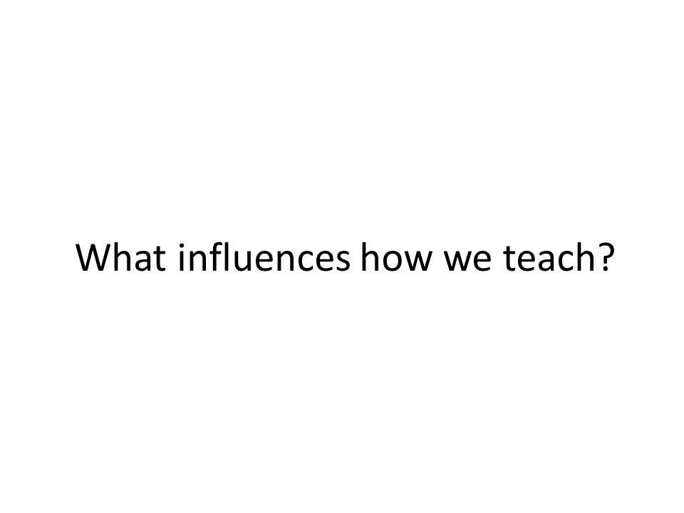What influences how we teach