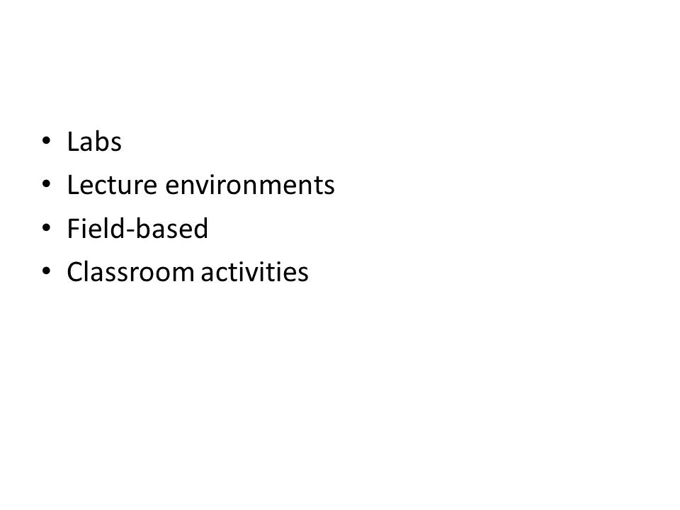 Labs Lecture environments Field-based Classroom activities