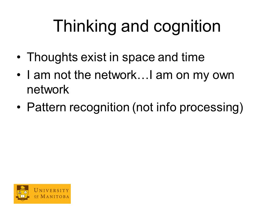 Thinking and cognition Thoughts exist in space and time I am not the network…I am on my own network Pattern recognition (not info processing)