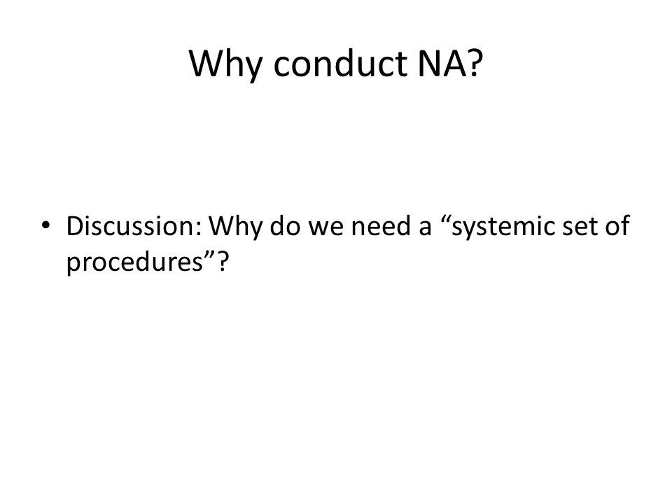 Why conduct NA Discussion: Why do we need a systemic set of procedures